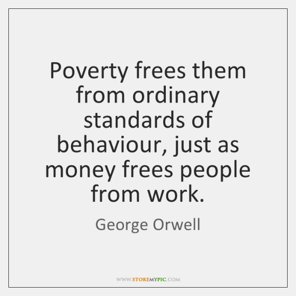 Poverty frees them from ordinary standards of behaviour, just as money frees ...