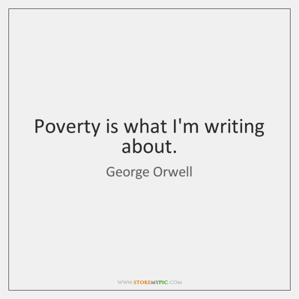Poverty is what I'm writing about.