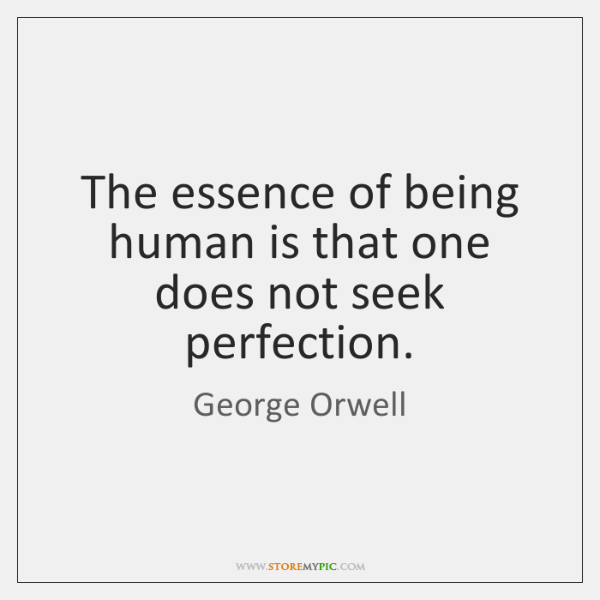 The essence of being human is that one does not seek perfection.