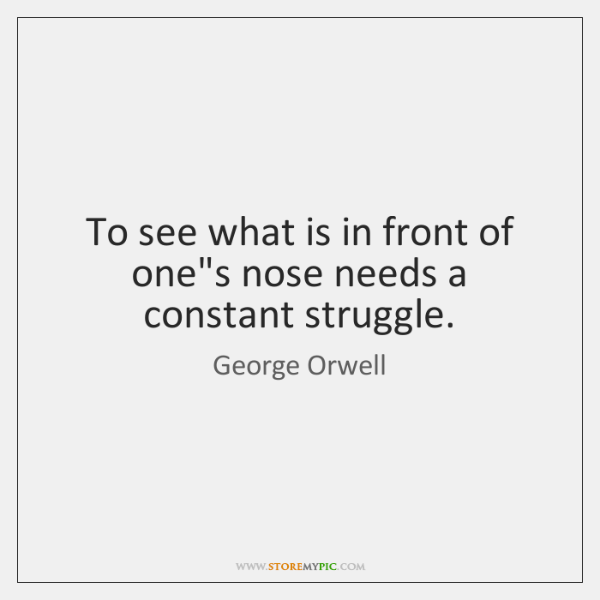 To see what is in front of one's nose needs a constant ...