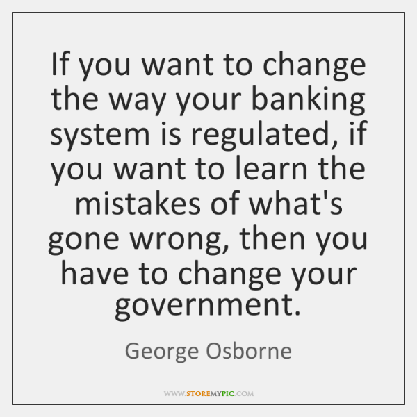 If you want to change the way your banking system is regulated, ...