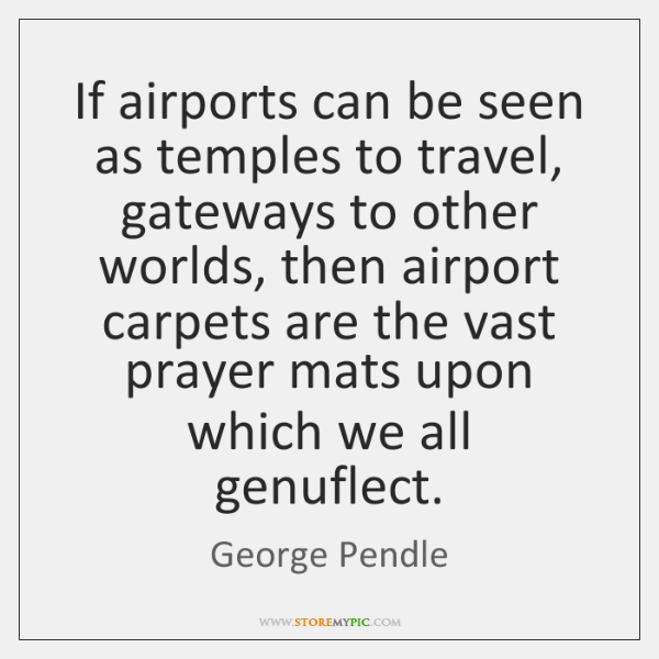If airports can be seen as temples to travel, gateways to other ...