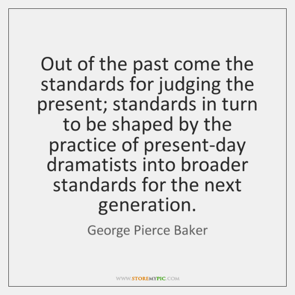 Out of the past come the standards for judging the present; standards ...
