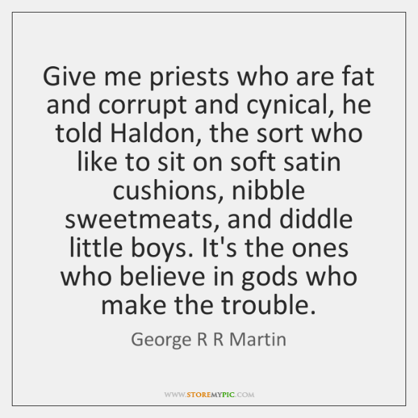 Give me priests who are fat and corrupt and cynical, he told ...