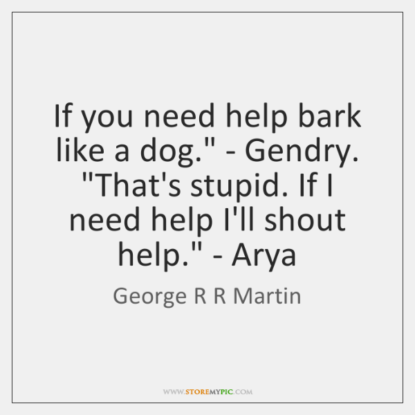 'If you need help bark like a dog.' - Gendry. 'That's ...