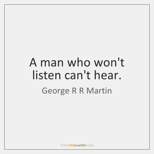 A man who won't listen can't hear.