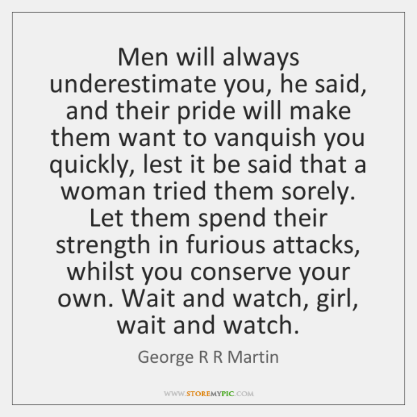 Men will always underestimate you, he said, and their pride will make ...