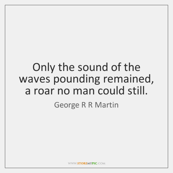 Only the sound of the waves pounding remained, a roar no man ...