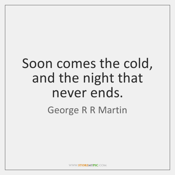 Soon comes the cold, and the night that never ends.