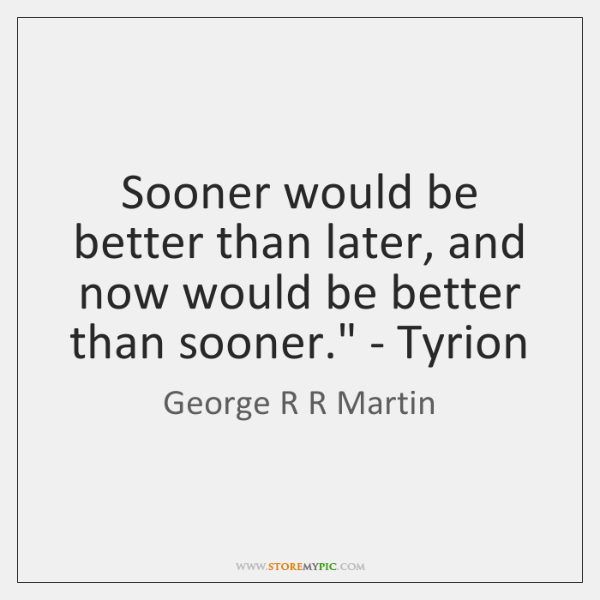 'Sooner would be better than later, and now would be better than ...