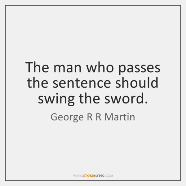 The man who passes the sentence should swing the sword.