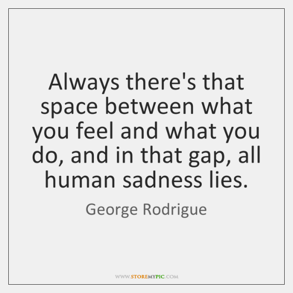 Always there's that space between what you feel and what you do, ...