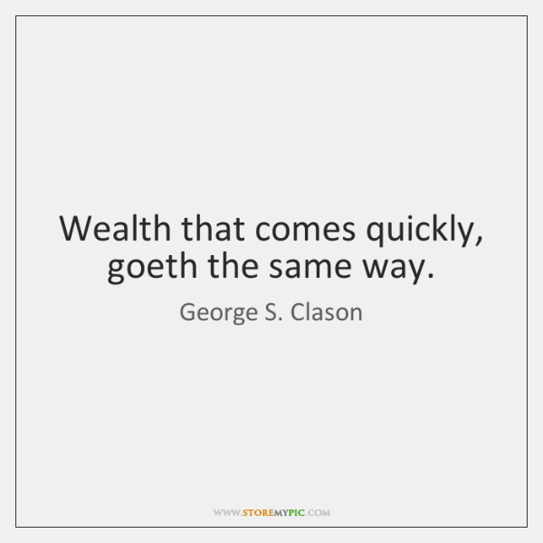 Wealth that comes quickly, goeth the same way.