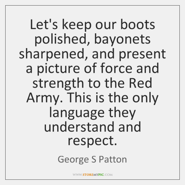 Let's keep our boots polished, bayonets sharpened, and present a picture of ...