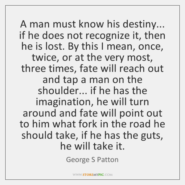 A man must know his destiny... if he does not recognize it, ...