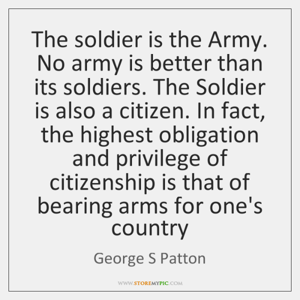 The soldier is the Army. No army is better than its soldiers. ...