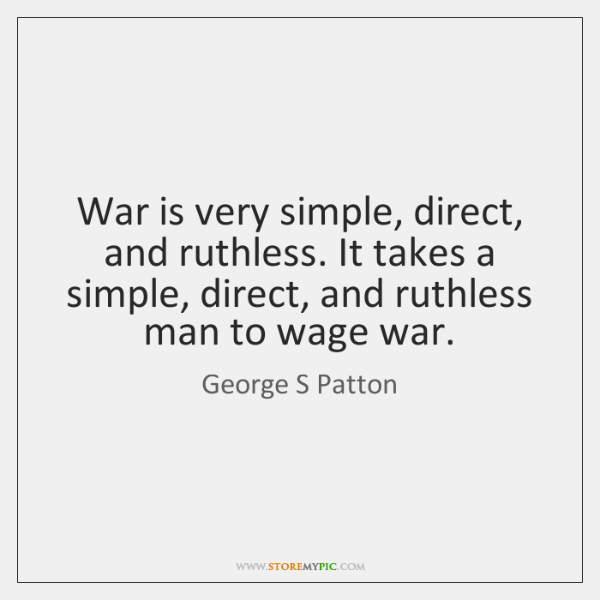 War is very simple, direct, and ruthless. It takes a simple, direct, ...