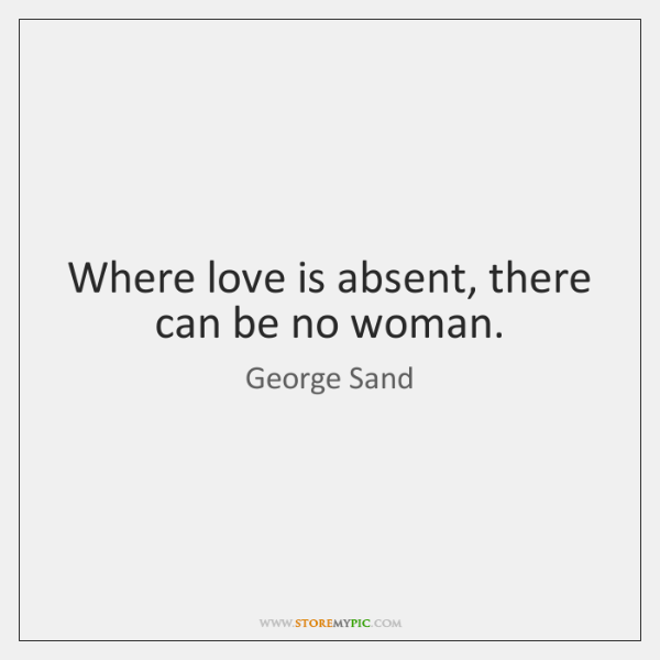 Where love is absent, there can be no woman.