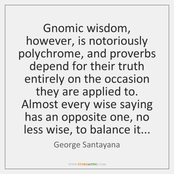 Gnomic wisdom, however, is notoriously polychrome, and proverbs depend for their truth ...