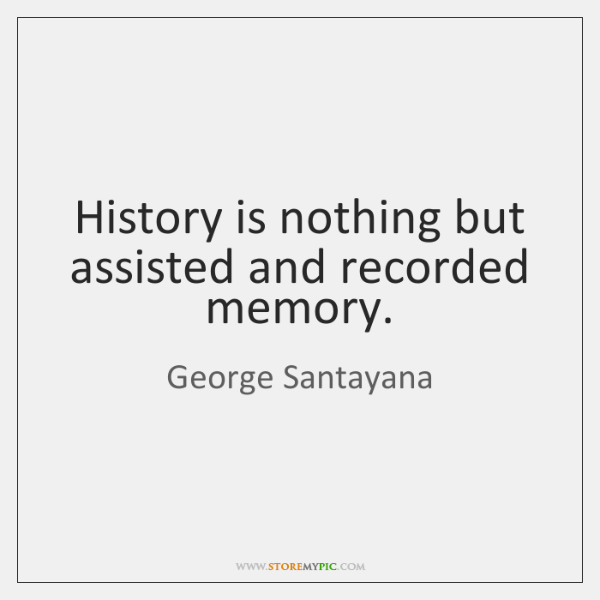 History is nothing but assisted and recorded memory.