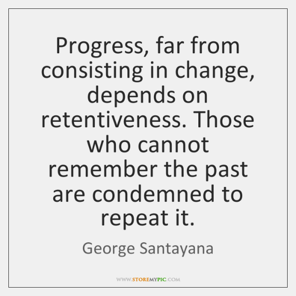 Progress, far from consisting in change, depends on retentiveness. Those who cannot ...