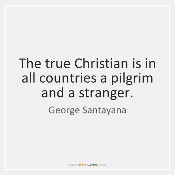 The true Christian is in all countries a pilgrim and a stranger.