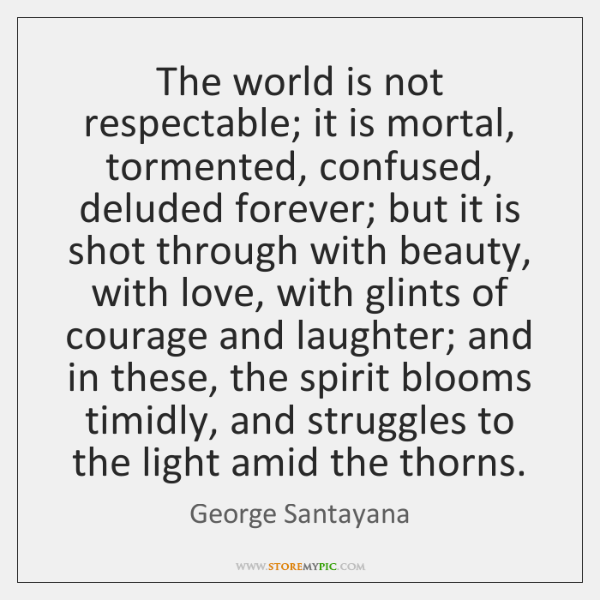 The world is not respectable; it is mortal, tormented, confused, deluded forever; ...