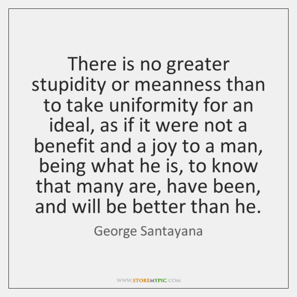 There is no greater stupidity or meanness than to take uniformity for ...