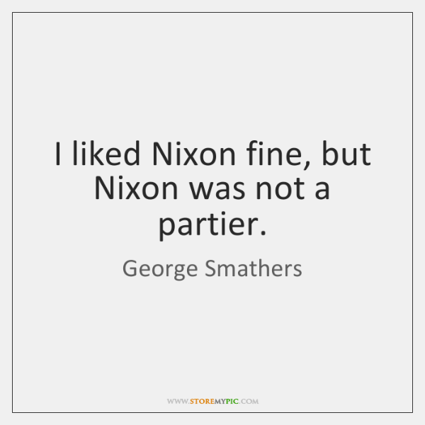 I liked Nixon fine, but Nixon was not a partier.