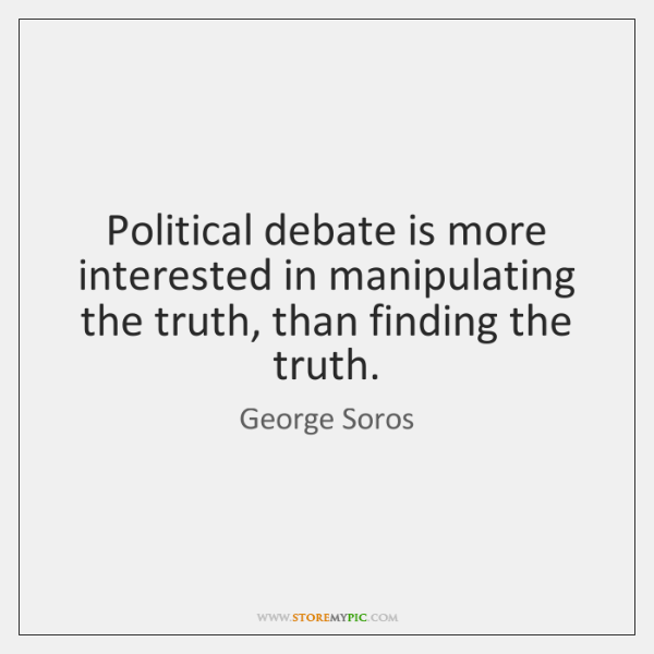 Political debate is more interested in manipulating the truth, than finding the ...