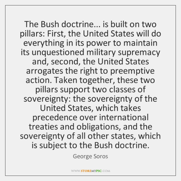 The Bush doctrine... is built on two pillars: First, the United States ...