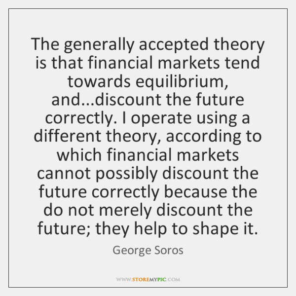 The generally accepted theory is that financial markets tend towards equilibrium, and......
