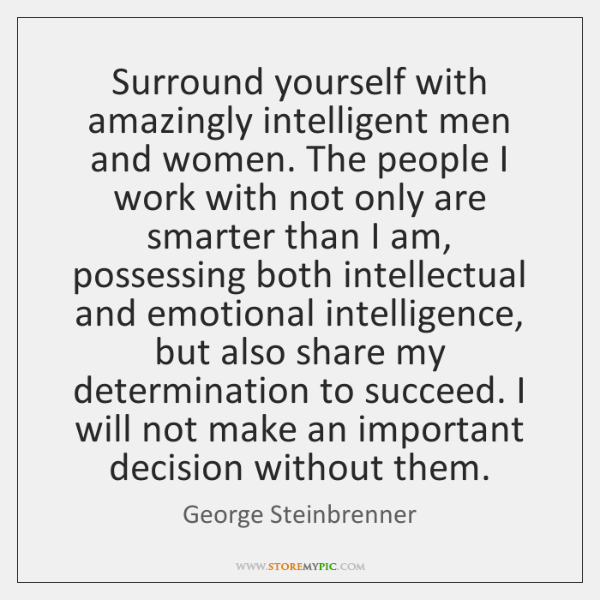 Surround yourself with amazingly intelligent men and women. The people I work ...