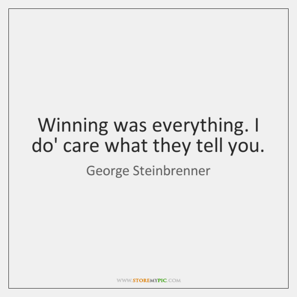 Winning was everything. I do' care what they tell you.