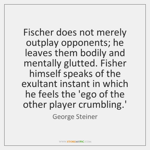 Fischer does not merely outplay opponents; he leaves them bodily and mentally ...
