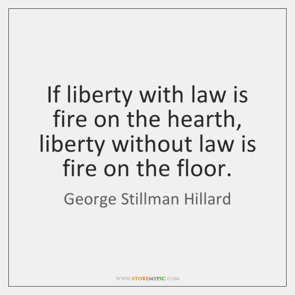 If liberty with law is fire on the hearth, liberty without law ...