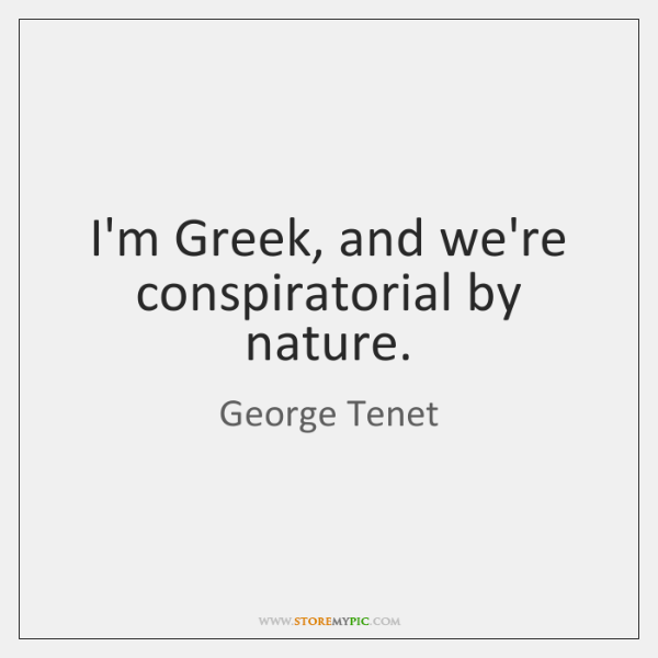 I'm Greek, and we're conspiratorial by nature.