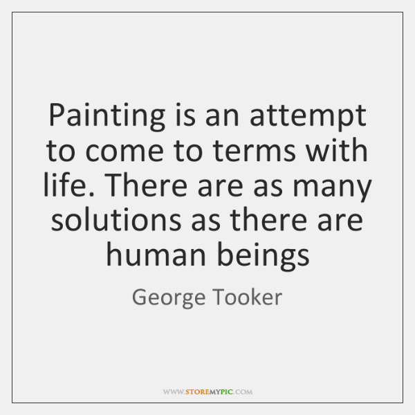 Painting is an attempt to come to terms with life. There are ...
