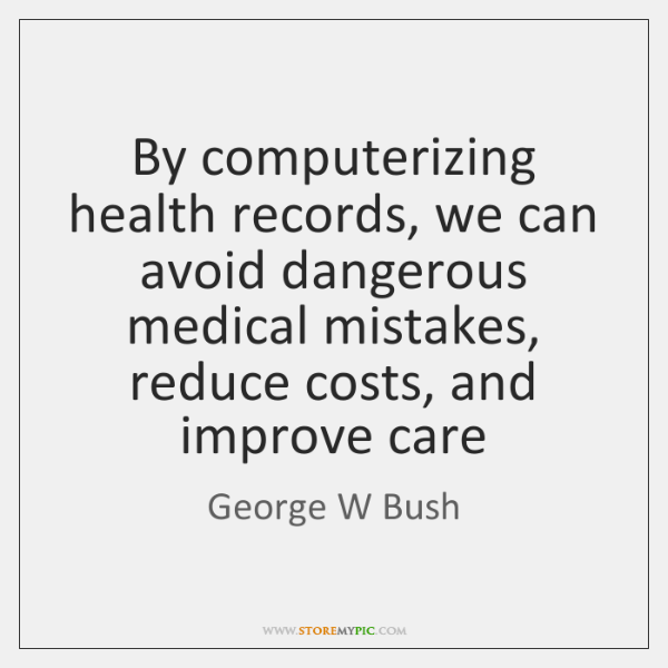 By computerizing health records, we can avoid dangerous medical mistakes, reduce costs, ...