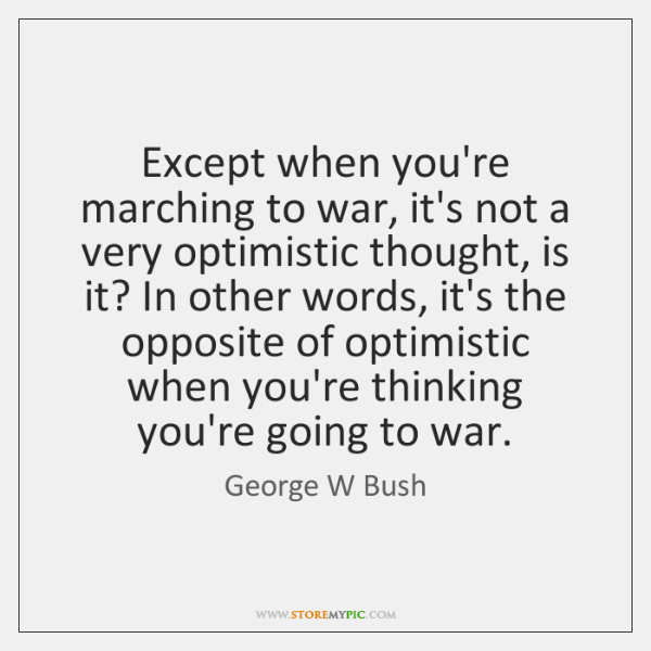 Except when you're marching to war, it's not a very optimistic thought, ...