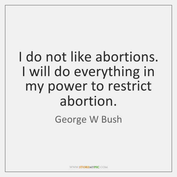 I do not like abortions. I will do everything in my power ...
