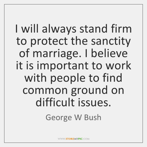 I will always stand firm to protect the sanctity of marriage. I ...