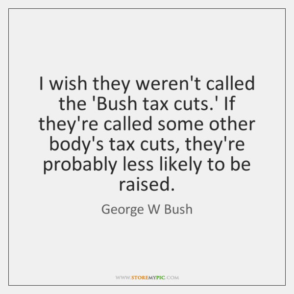 I wish they weren't called the 'Bush tax cuts.' If they're ...