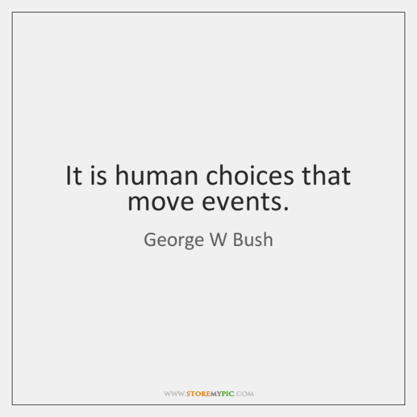 It is human choices that move events.
