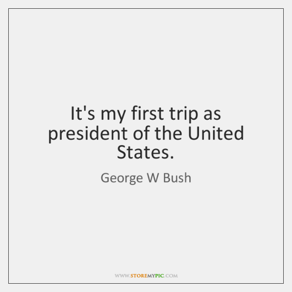 It's my first trip as president of the United States.