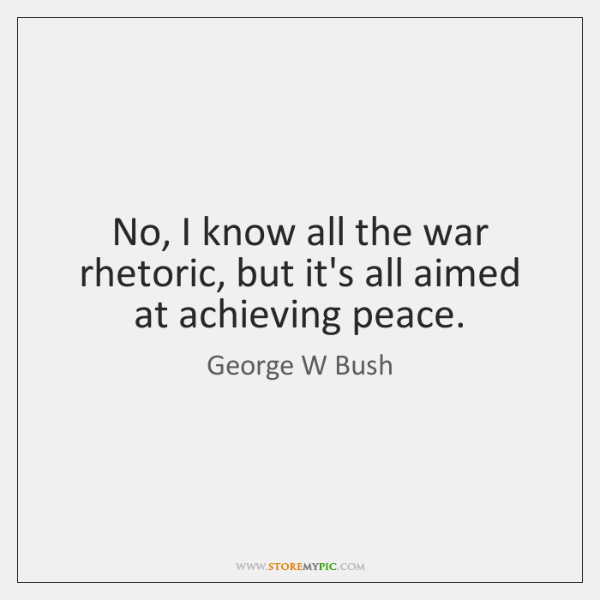 No, I know all the war rhetoric, but it's all aimed at ...