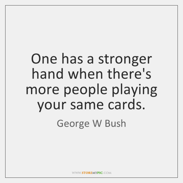 One has a stronger hand when there's more people playing your same ...