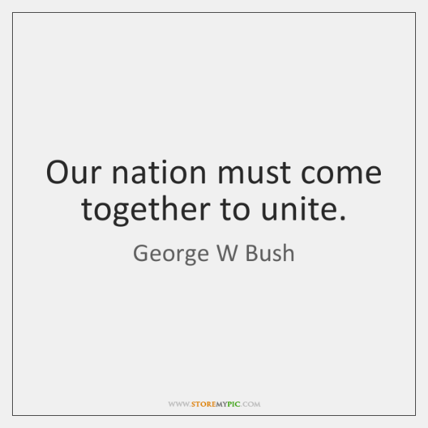 Our nation must come together to unite.