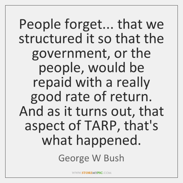 People forget... that we structured it so that the government, or the ...