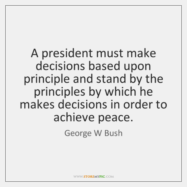 A president must make decisions based upon principle and stand by the ...
